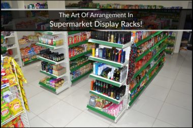 The Art Of Arrangement In Supermarket Display Racks!